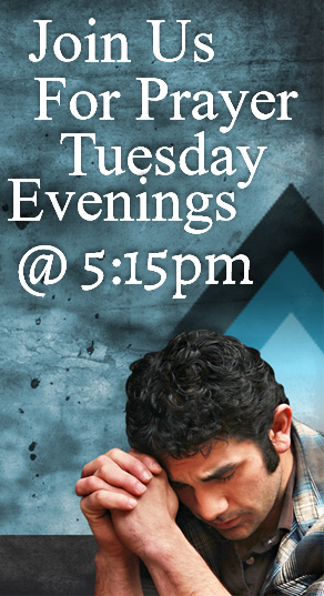 Join Us Tuesday Evenings For Prayer @ 5:15pm